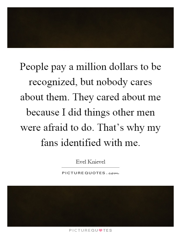 People pay a million dollars to be recognized, but nobody ...