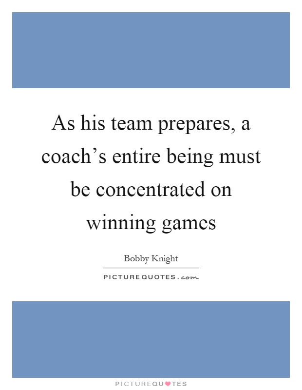 As his team prepares, a coach's entire being must be concentrated on winning games Picture Quote #1