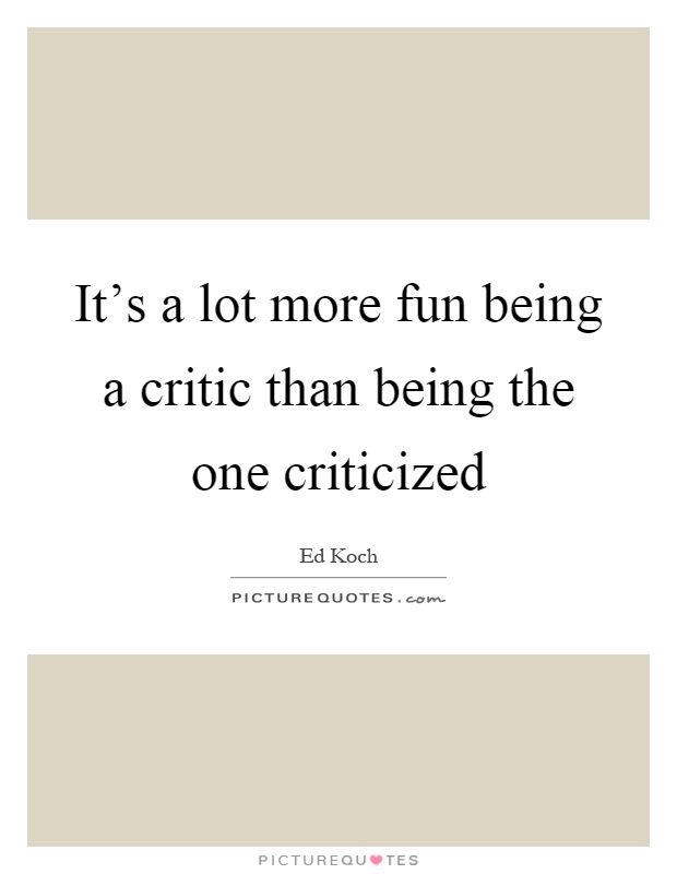 It's a lot more fun being a critic than being the one criticized Picture Quote #1