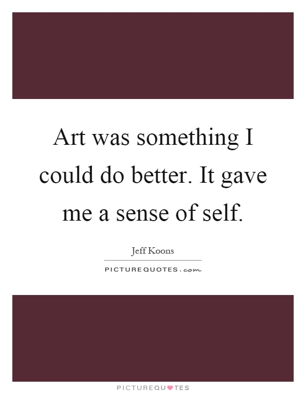 Art was something I could do better. It gave me a sense of self Picture Quote #1