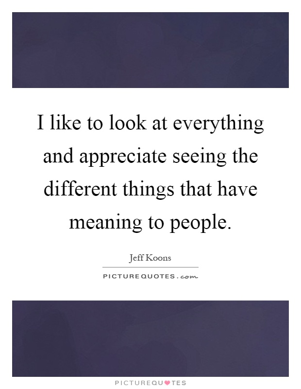 I like to look at everything and appreciate seeing the different things that have meaning to people Picture Quote #1