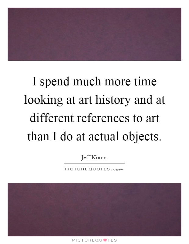 I spend much more time looking at art history and at different references to art than I do at actual objects Picture Quote #1