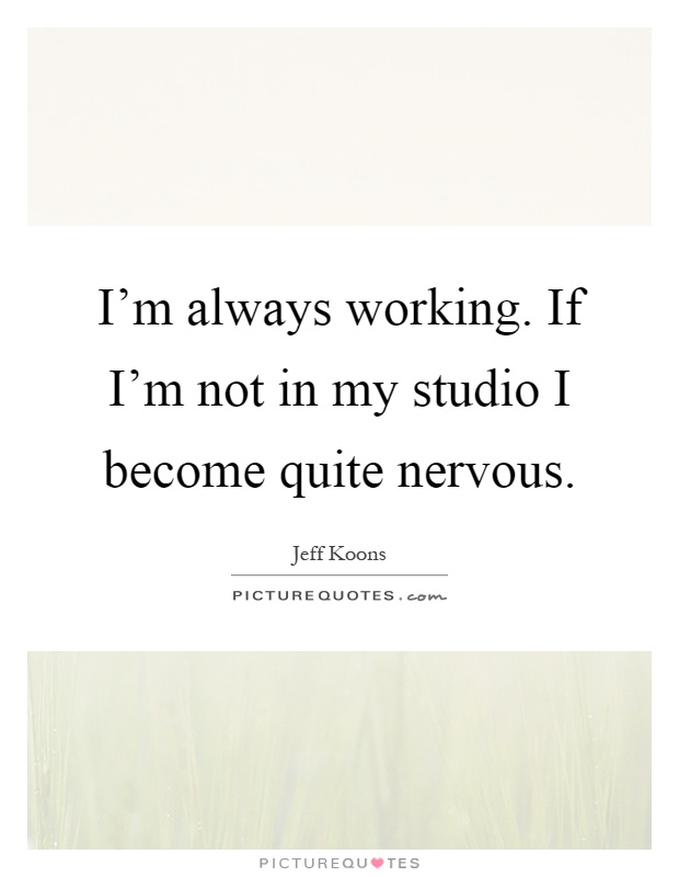 I'm always working. If I'm not in my studio I become quite nervous Picture Quote #1