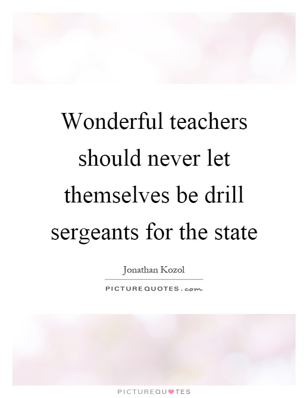 Wonderful teachers should never let themselves be drill sergeants for the state Picture Quote #1