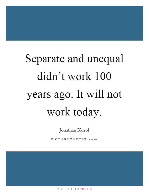 Separate and unequal didn't work 100 years ago. It will not work today Picture Quote #1