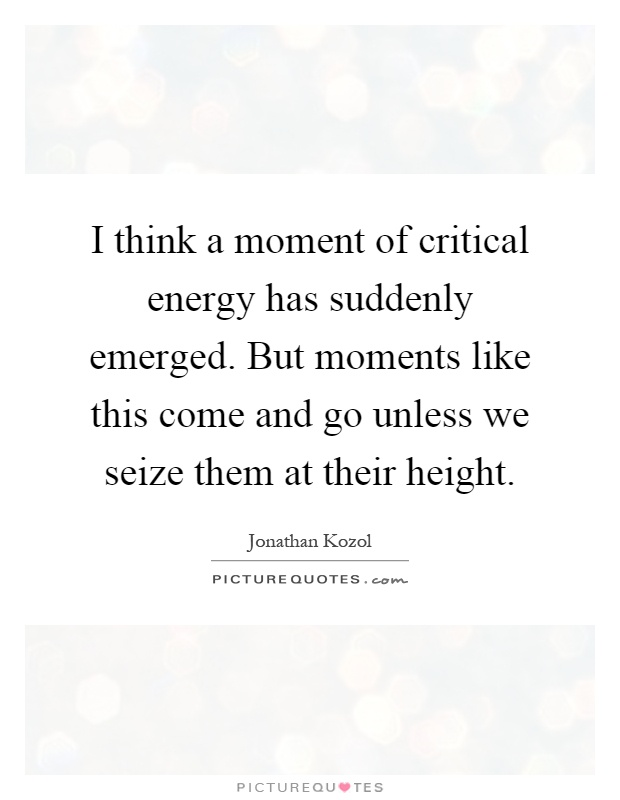 I think a moment of critical energy has suddenly emerged. But moments like this come and go unless we seize them at their height Picture Quote #1