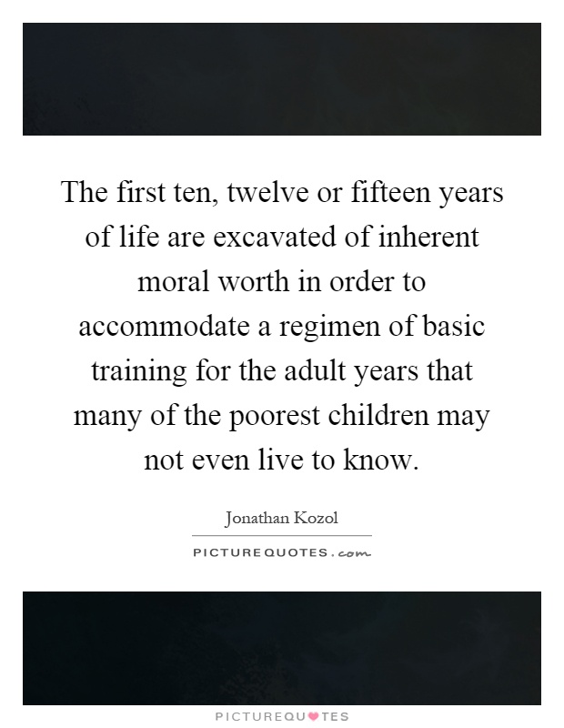 The first ten, twelve or fifteen years of life are excavated of inherent moral worth in order to accommodate a regimen of basic training for the adult years that many of the poorest children may not even live to know Picture Quote #1