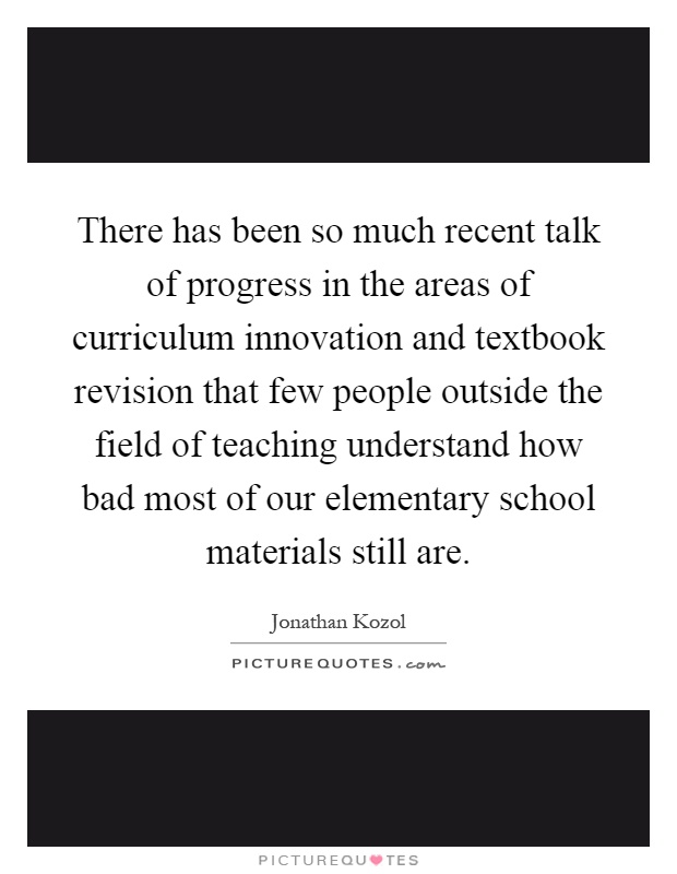 There has been so much recent talk of progress in the areas of curriculum innovation and textbook revision that few people outside the field of teaching understand how bad most of our elementary school materials still are Picture Quote #1