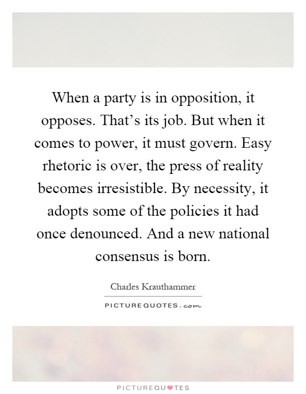 When a party is in opposition, it opposes. That's its job. But when it comes to power, it must govern. Easy rhetoric is over, the press of reality becomes irresistible. By necessity, it adopts some of the policies it had once denounced. And a new national consensus is born Picture Quote #1