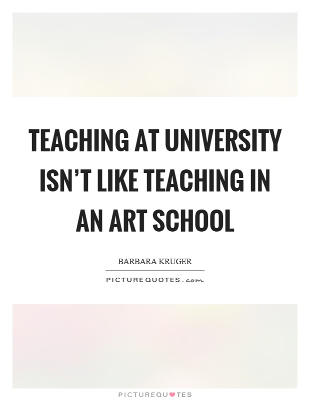 Teaching at university isn't like teaching in an art school Picture Quote #1