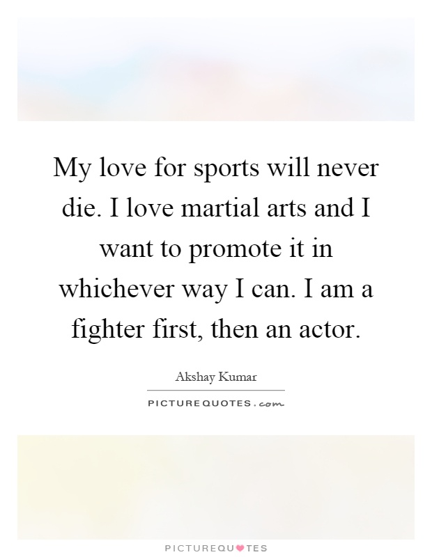 My love for sports will never die. I love martial arts and I want to promote it in whichever way I can. I am a fighter first, then an actor Picture Quote #1