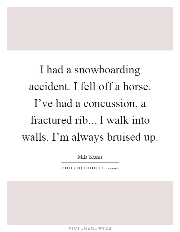 I had a snowboarding accident. I fell off a horse. I've had a concussion, a fractured rib... I walk into walls. I'm always bruised up Picture Quote #1