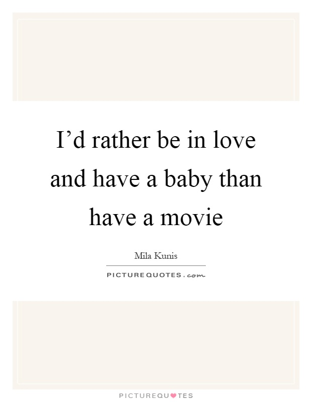 I'd rather be in love and have a baby than have a movie Picture Quote #1