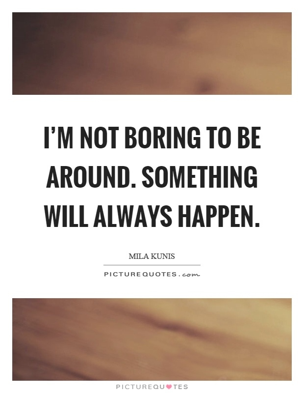 I'm not boring to be around. Something will always happen Picture Quote #1