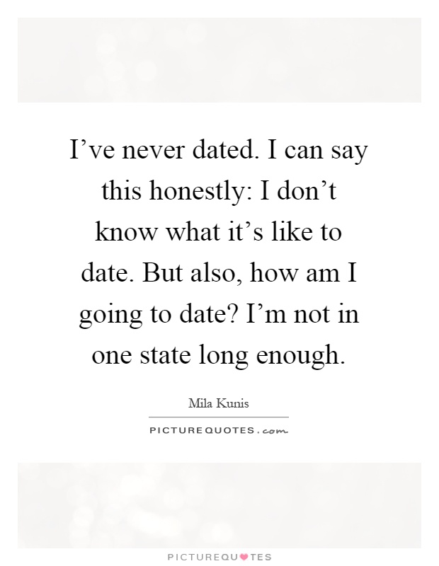 I've never dated. I can say this honestly: I don't know what it's like to date. But also, how am I going to date? I'm not in one state long enough Picture Quote #1