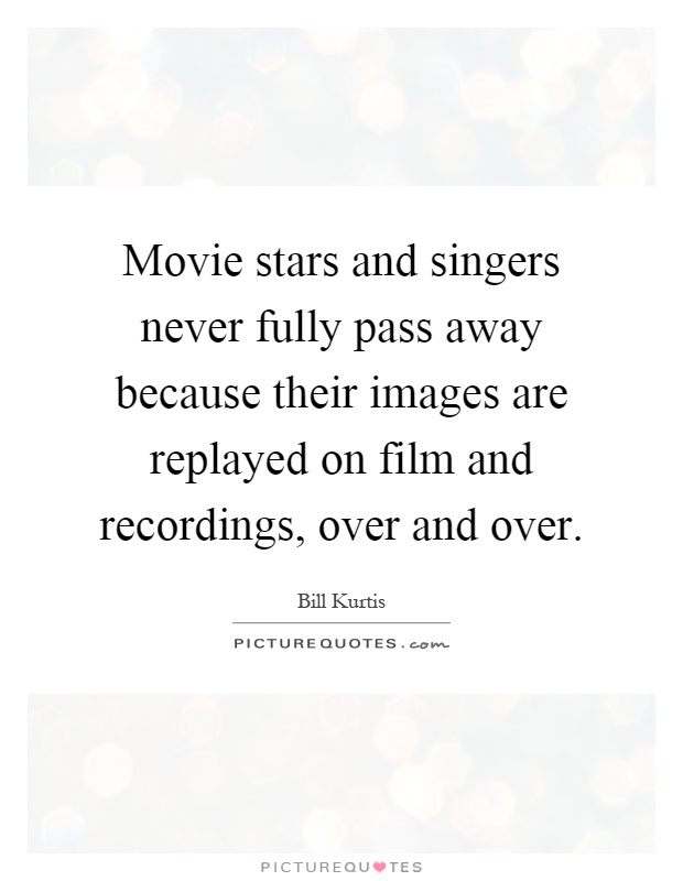 Movie stars and singers never fully pass away because their images are replayed on film and recordings, over and over Picture Quote #1