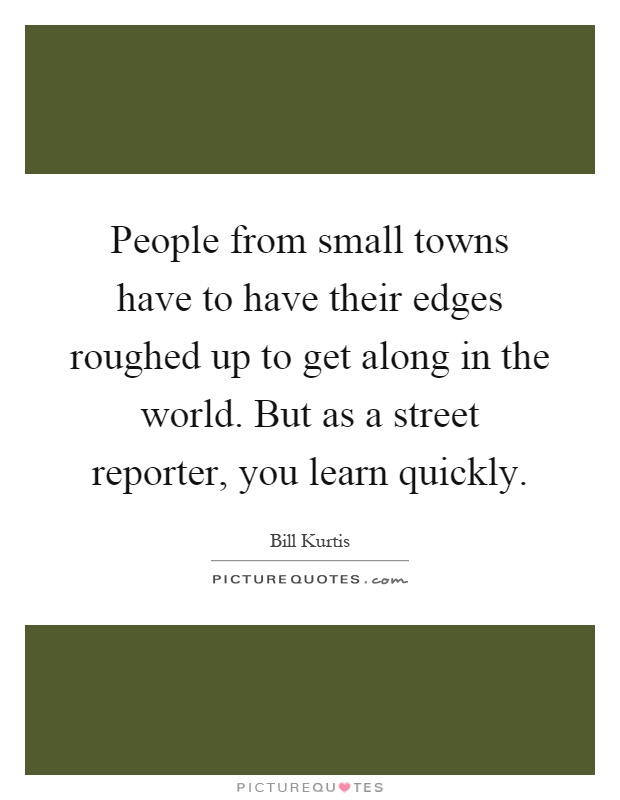 People from small towns have to have their edges roughed up to get along in the world. But as a street reporter, you learn quickly Picture Quote #1