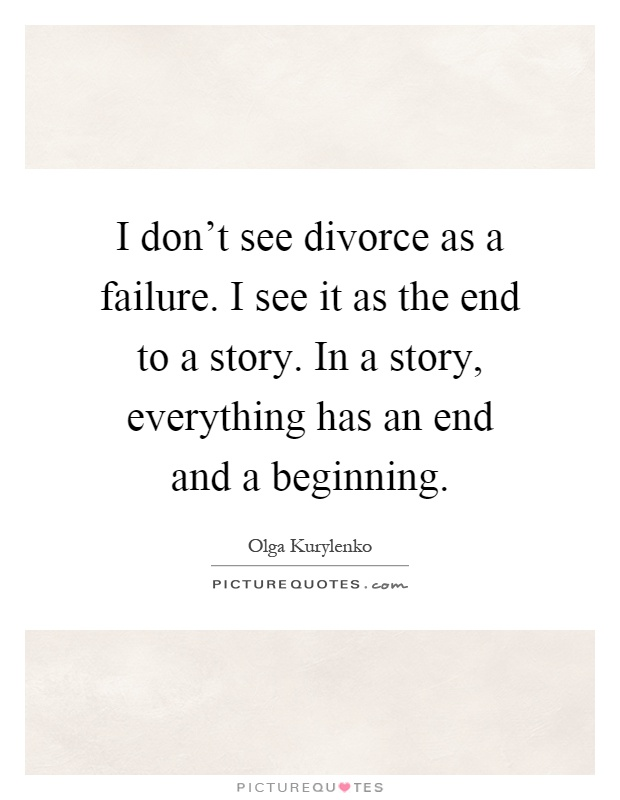 I don't see divorce as a failure. I see it as the end to a story. In a story, everything has an end and a beginning Picture Quote #1