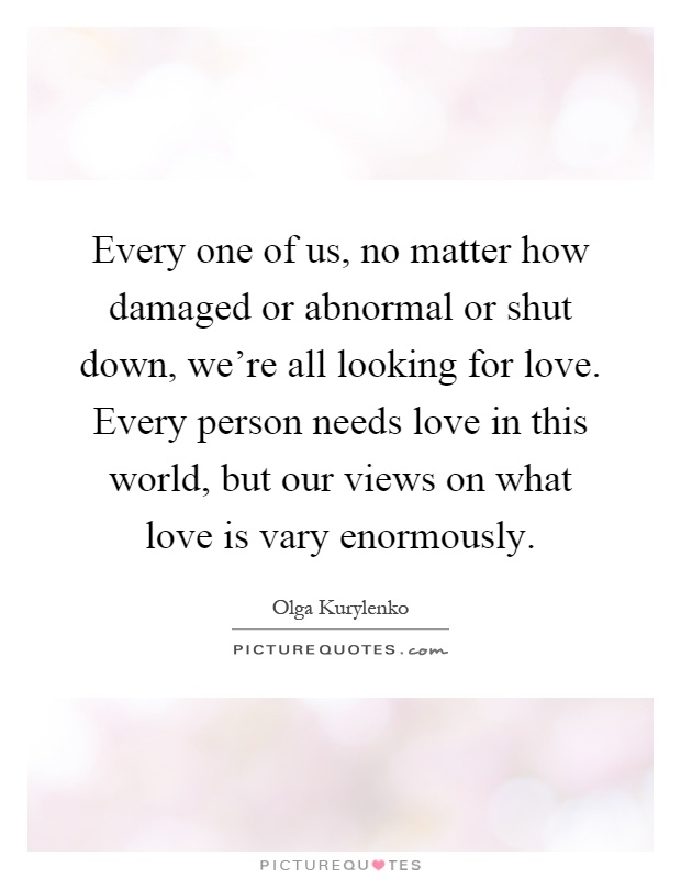 Every one of us, no matter how damaged or abnormal or shut down, we're all looking for love. Every person needs love in this world, but our views on what love is vary enormously Picture Quote #1