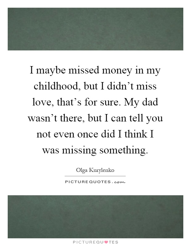 I maybe missed money in my childhood, but I didn't miss love, that's for sure. My dad wasn't there, but I can tell you not even once did I think I was missing something Picture Quote #1