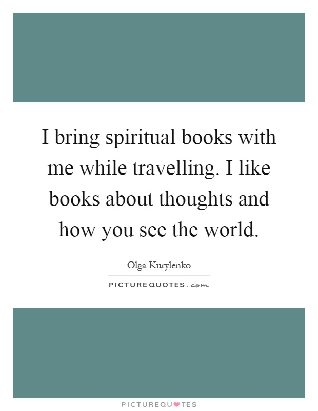 I bring spiritual books with me while travelling. I like books about thoughts and how you see the world Picture Quote #1