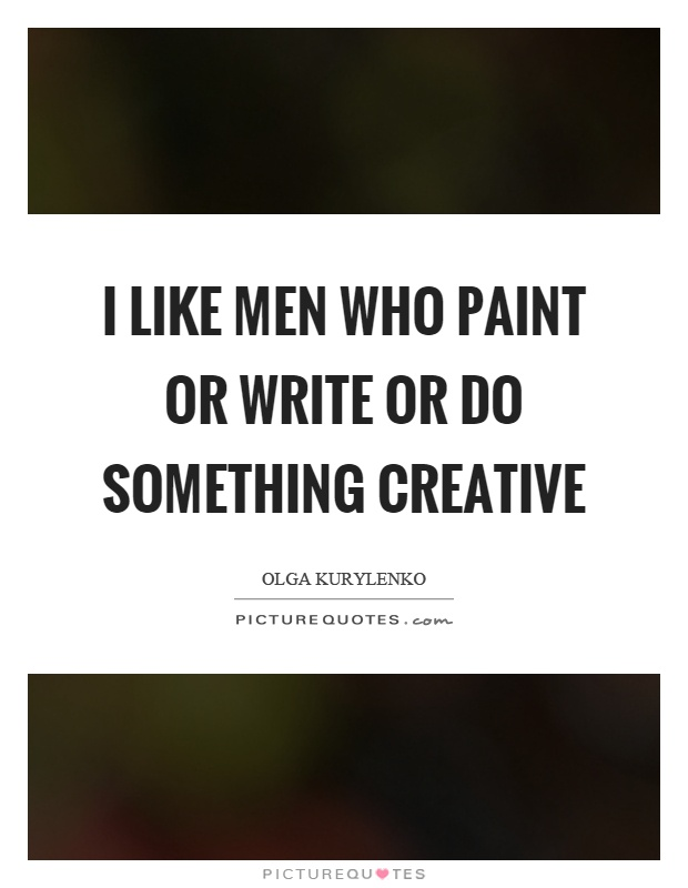 I like men who paint or write or do something creative Picture Quote #1
