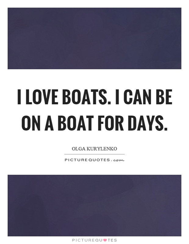 I love boats. I can be on a boat for days Picture Quote #1