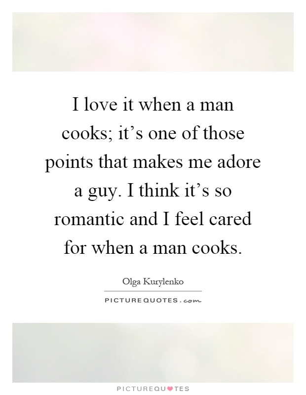 I love it when a man cooks; it's one of those points that makes me adore a guy. I think it's so romantic and I feel cared for when a man cooks Picture Quote #1