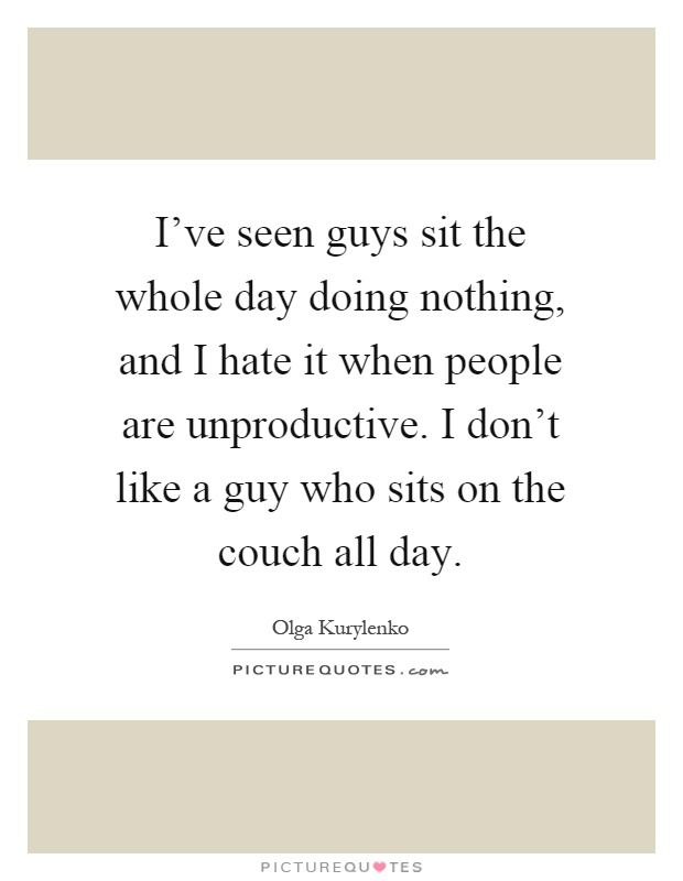 I've seen guys sit the whole day doing nothing, and I hate it when people are unproductive. I don't like a guy who sits on the couch all day Picture Quote #1