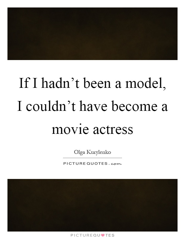 If I hadn't been a model, I couldn't have become a movie actress Picture Quote #1
