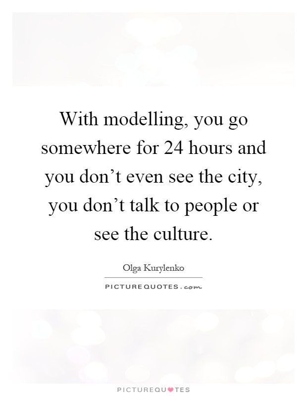With modelling, you go somewhere for 24 hours and you don't even see the city, you don't talk to people or see the culture Picture Quote #1