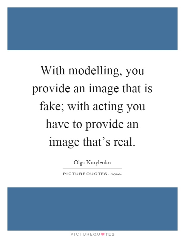 With modelling, you provide an image that is fake; with acting you have to provide an image that's real Picture Quote #1