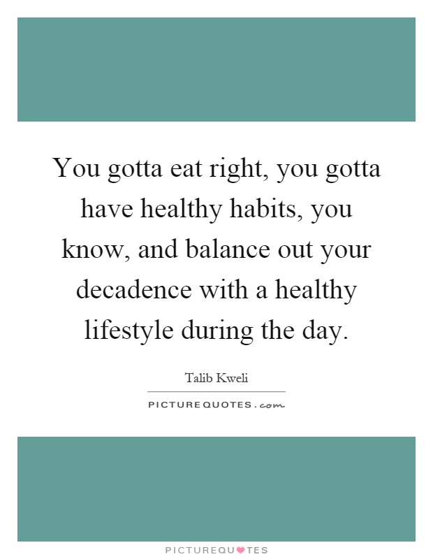 You gotta eat right, you gotta have healthy habits, you know, and balance out your decadence with a healthy lifestyle during the day Picture Quote #1