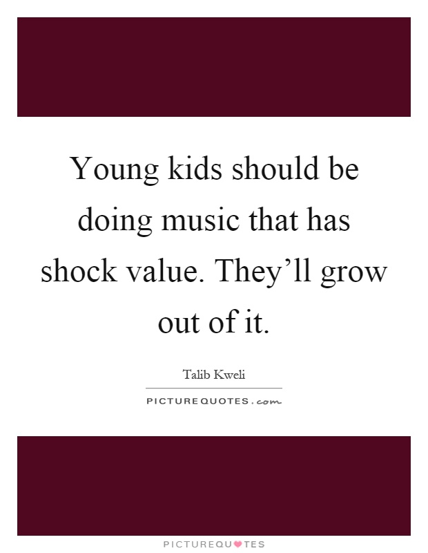 Young kids should be doing music that has shock value. They'll grow out of it Picture Quote #1