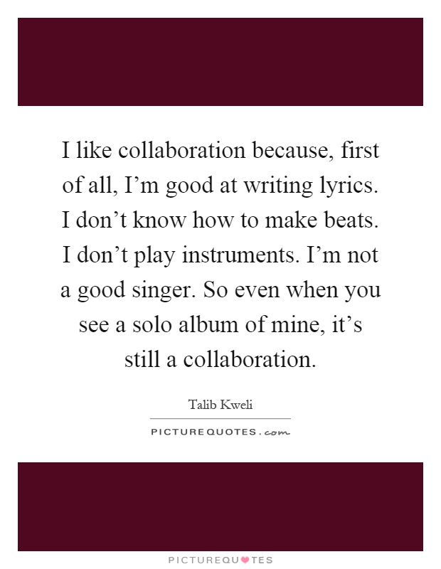 I like collaboration because, first of all, I'm good at writing lyrics. I don't know how to make beats. I don't play instruments. I'm not a good singer. So even when you see a solo album of mine, it's still a collaboration Picture Quote #1