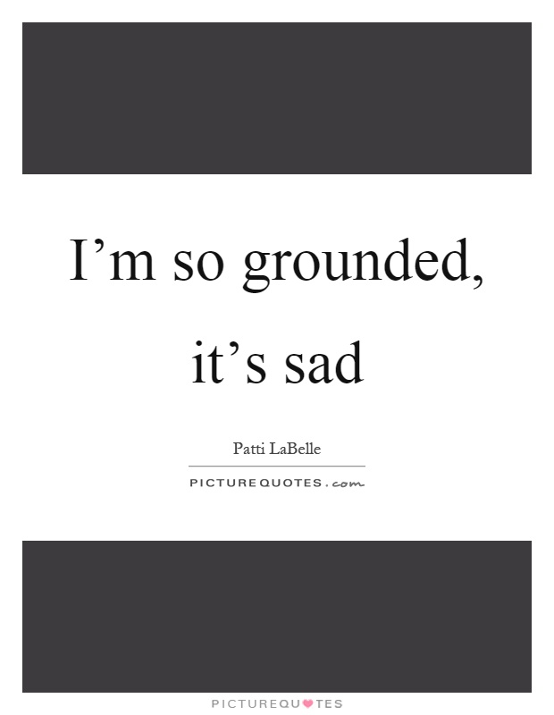 I'm so grounded, it's sad Picture Quote #1