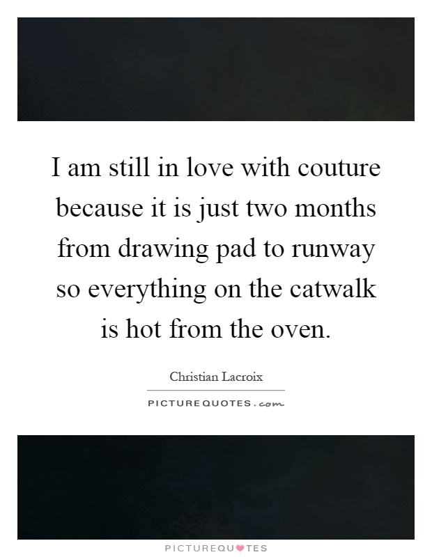 I am still in love with couture because it is just two months from drawing pad to runway so everything on the catwalk is hot from the oven Picture Quote #1