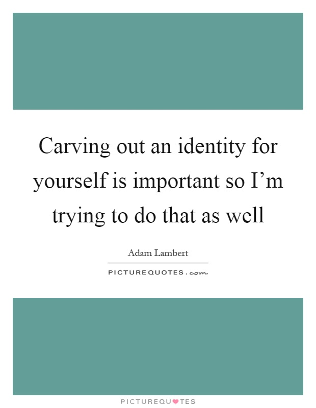 Carving out an identity for yourself is important so I'm trying to do that as well Picture Quote #1