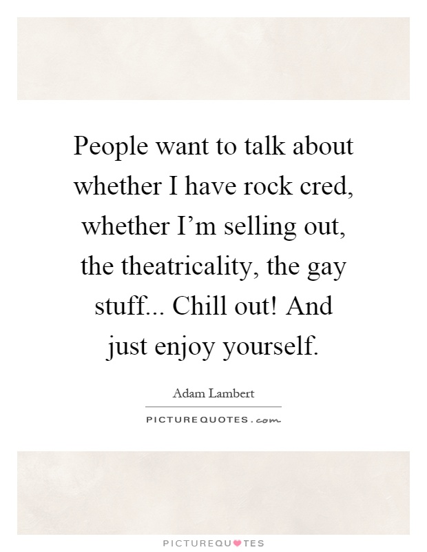 People want to talk about whether I have rock cred, whether I'm selling out, the theatricality, the gay stuff... Chill out! And just enjoy yourself Picture Quote #1