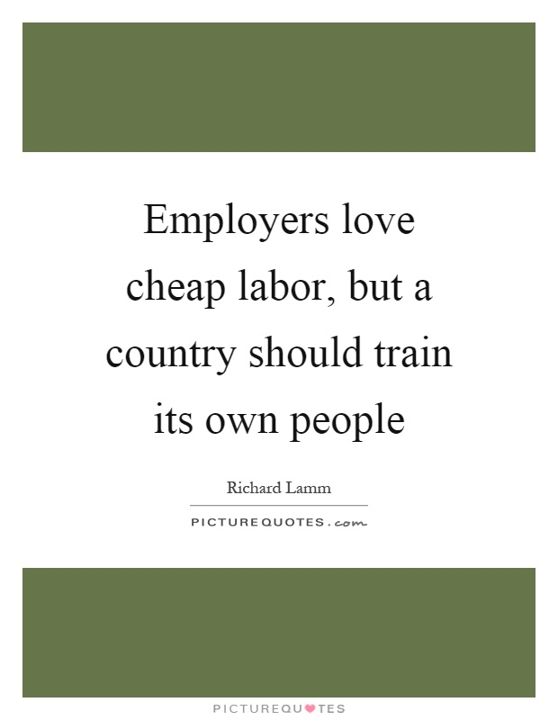 Employers love cheap labor, but a country should train its own people Picture Quote #1