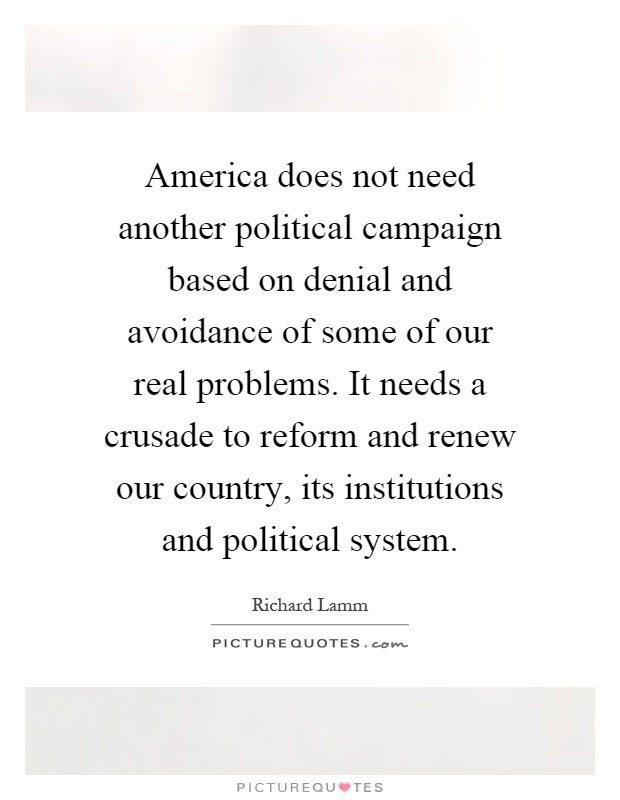 America does not need another political campaign based on denial and avoidance of some of our real problems. It needs a crusade to reform and renew our country, its institutions and political system Picture Quote #1