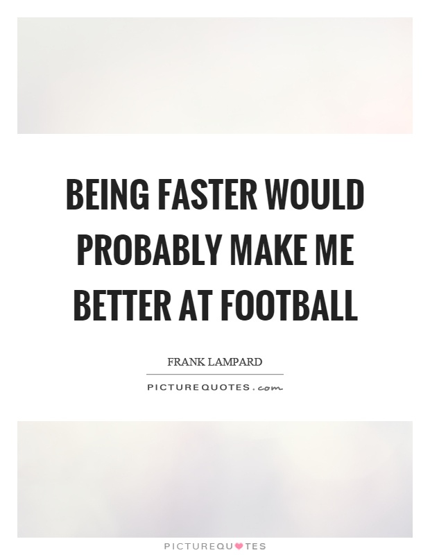 Being faster would probably make me better at football Picture Quote #1