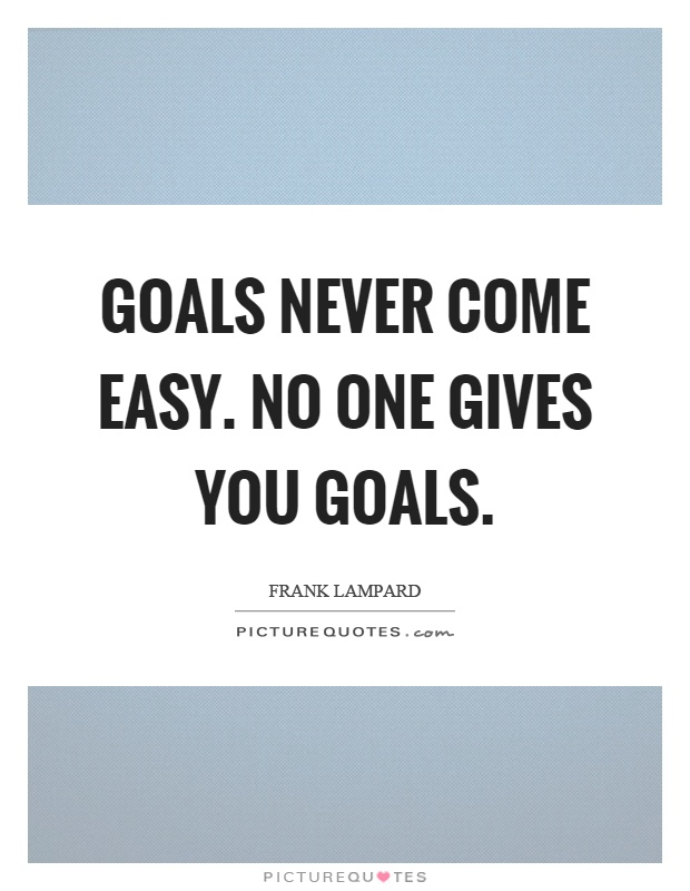 Goals never come easy. No one gives you goals Picture Quote #1