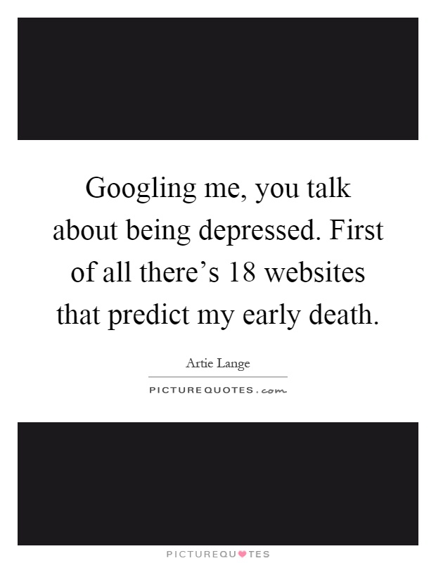 Googling me, you talk about being depressed. First of all there's 18 websites that predict my early death Picture Quote #1