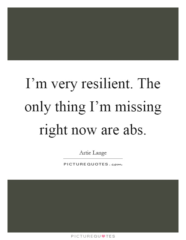 I'm very resilient. The only thing I'm missing right now are abs Picture Quote #1