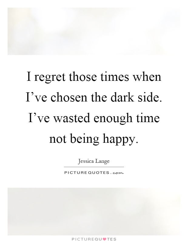 I regret those times when I've chosen the dark side. I've wasted enough time not being happy Picture Quote #1
