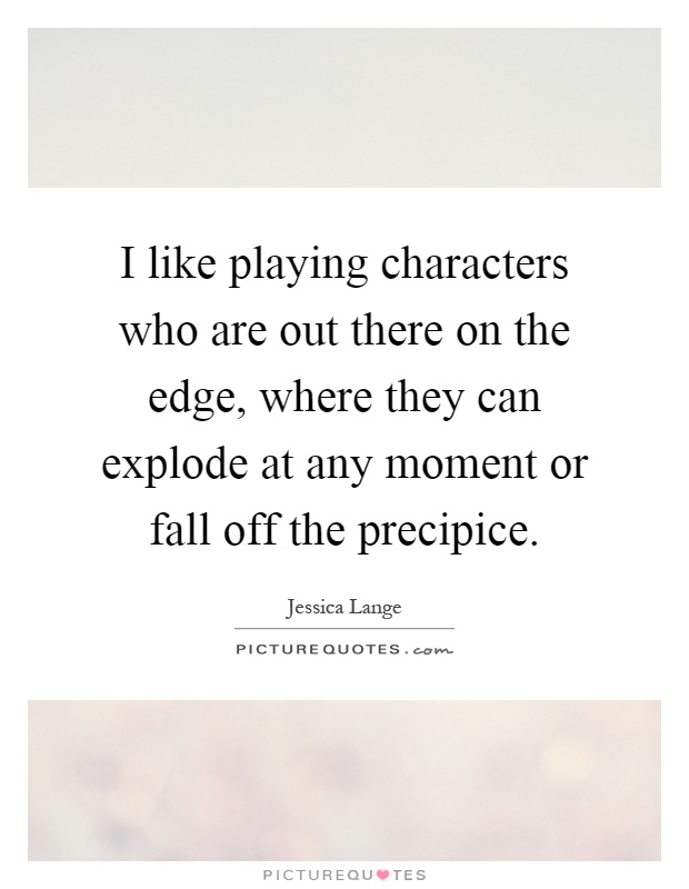 I like playing characters who are out there on the edge, where they can explode at any moment or fall off the precipice Picture Quote #1