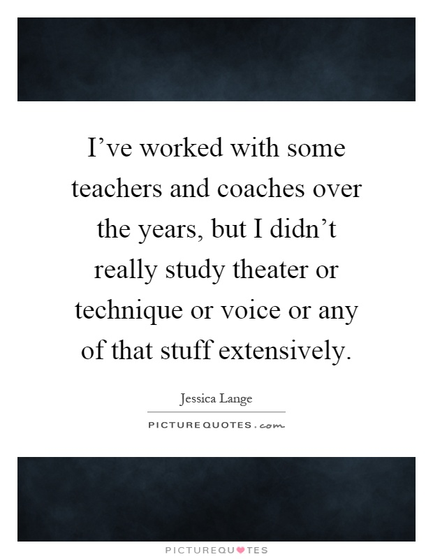 I've worked with some teachers and coaches over the years, but I didn't really study theater or technique or voice or any of that stuff extensively Picture Quote #1
