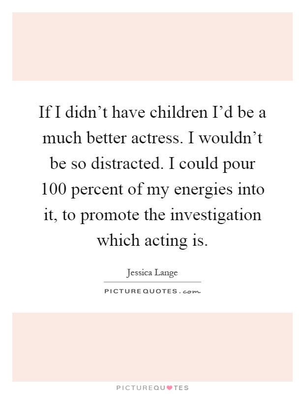 If I didn't have children I'd be a much better actress. I wouldn't be so distracted. I could pour 100 percent of my energies into it, to promote the investigation which acting is Picture Quote #1