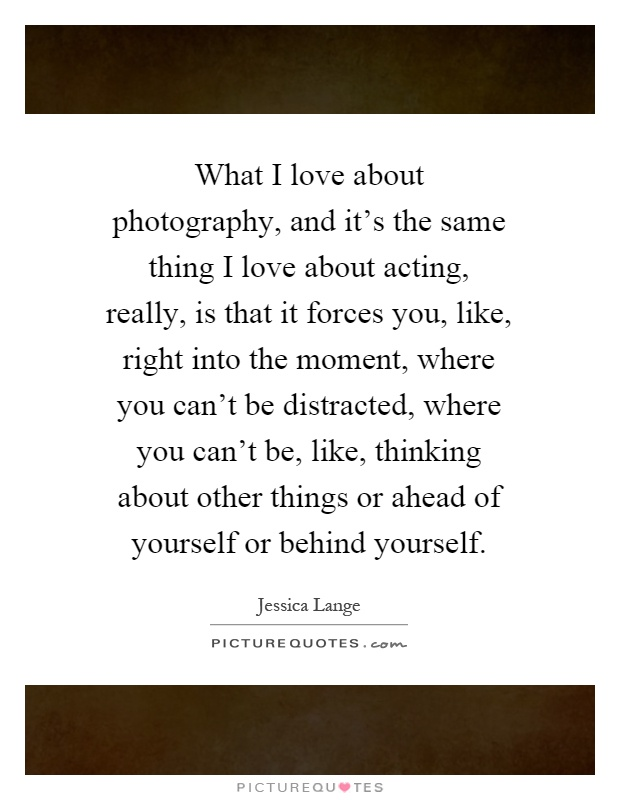 What I love about photography, and it's the same thing I love about acting, really, is that it forces you, like, right into the moment, where you can't be distracted, where you can't be, like, thinking about other things or ahead of yourself or behind yourself Picture Quote #1